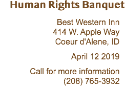 Human Rights Banquet Best Western Inn 414 W. Apple Way Coeur d'Alene, ID April 12 2019 Call for more information (208) 765-3932